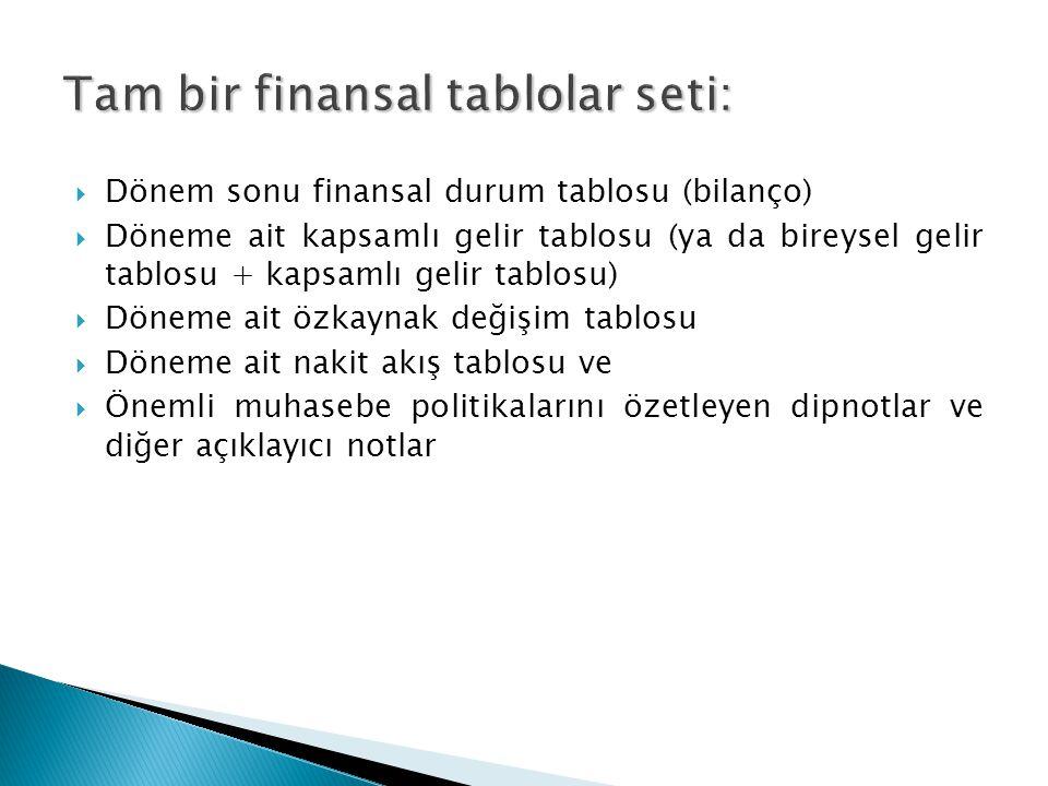  Dönem sonu finansal durum tablosu (bilanço)  Döneme ait kapsamlı gelir tablosu (ya da bireysel gelir tablosu + kapsamlı gelir tablosu)  Döneme ait