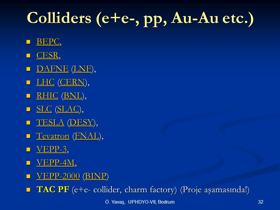 Colliders (e+e-, pp, Au-Au etc.) BEPC, BEPC, BEPC CESR, CESR, CESR DAFNE (LNF), DAFNE (LNF), DAFNELNF DAFNELNF LHC (CERN), LHC (CERN), LHCCERN LHCCERN RHIC (BNL), RHIC (BNL), RHICBNL RHICBNL SLC (SLAC), SLC (SLAC), SLCSLAC SLCSLAC TESLA (DESY), TESLA (DESY), TESLADESY TESLADESY Tevatron (FNAL), Tevatron (FNAL), TevatronFNAL TevatronFNAL VEPP-3, VEPP-3, VEPP-3 VEPP-4M, VEPP-4M, VEPP-4M VEPP-2000 (BINP) VEPP-2000 (BINP) VEPP-2000BINP VEPP-2000BINP TAC PF (e+e- collider, charm factory) (Proje aşamasında!) TAC PF (e+e- collider, charm factory) (Proje aşamasında!) 32Ö.