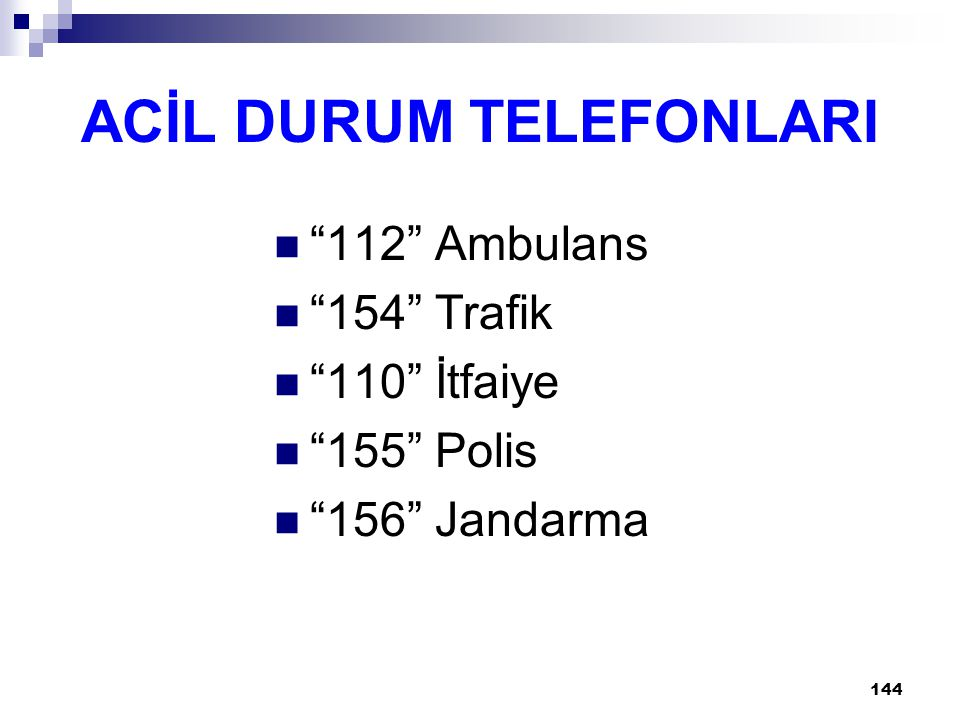 144 ACİL DURUM TELEFONLARI 112 Ambulans 154 Trafik 110 İtfaiye 155 Polis 156 Jandarma