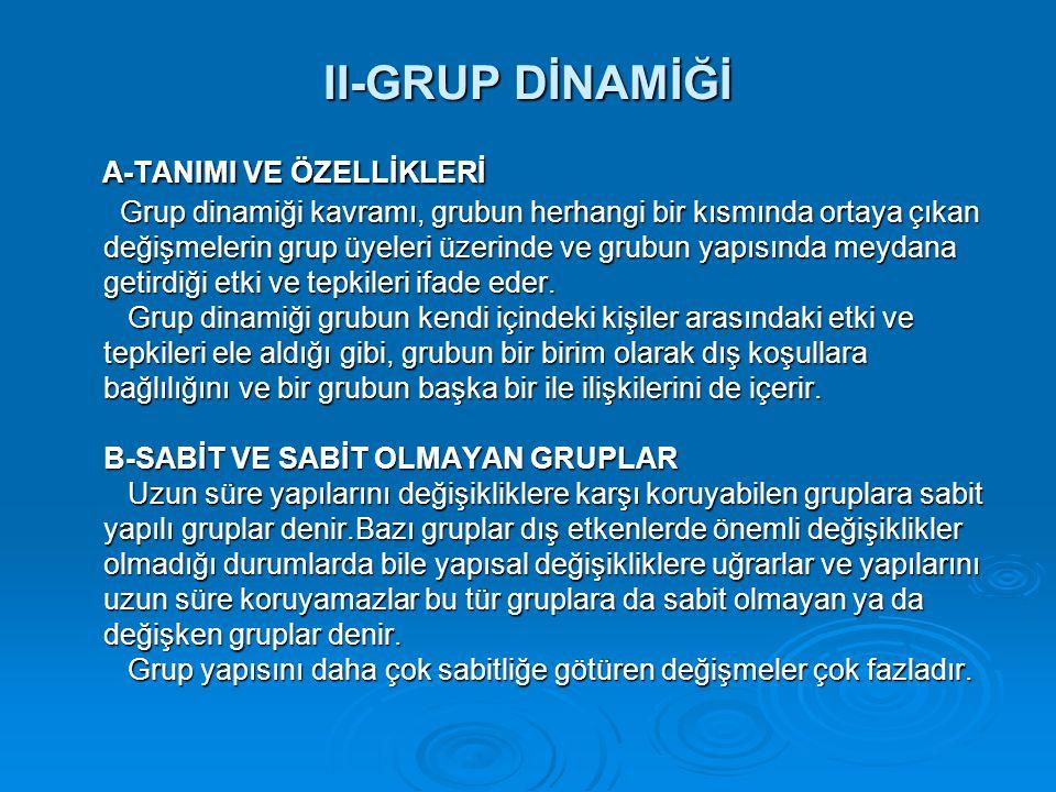 II-GRUP DİNAMİĞİ A-TANIMI VE ÖZELLİKLERİ Grup dinamiği kavramı, grubun herhangi bir kısmında ortaya çıkan değişmelerin grup üyeleri üzerinde ve grubun