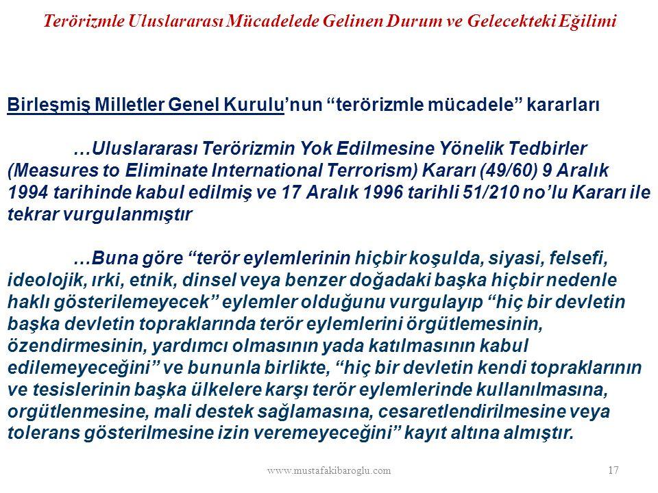 Terörizmle Uluslararası Mücadelede Gelinen Durum ve Gelecekteki Eğilimi Birleşmiş Milletler Genel Kurulu'nun terörizmle mücadele kararları …Uluslararası Terörizmin Yok Edilmesine Yönelik Tedbirler (Measures to Eliminate International Terrorism) Kararı (49/60) 9 Aralık 1994 tarihinde kabul edilmiş ve 17 Aralık 1996 tarihli 51/210 no'lu Kararı ile tekrar vurgulanmıştır …Buna göre terör eylemlerinin hiçbir koşulda, siyasi, felsefi, ideolojik, ırki, etnik, dinsel veya benzer doğadaki başka hiçbir nedenle haklı gösterilemeyecek eylemler olduğunu vurgulayıp hiç bir devletin başka devletin topraklarında terör eylemlerini örgütlemesinin, özendirmesinin, yardımcı olmasının yada katılmasının kabul edilemeyeceğini ve bununla birlikte, hiç bir devletin kendi topraklarının ve tesislerinin başka ülkelere karşı terör eylemlerinde kullanılmasına, orgütlenmesine, mali destek sağlamasına, cesaretlendirilmesine veya tolerans gösterilmesine izin veremeyeceğini kayıt altına almıştır.