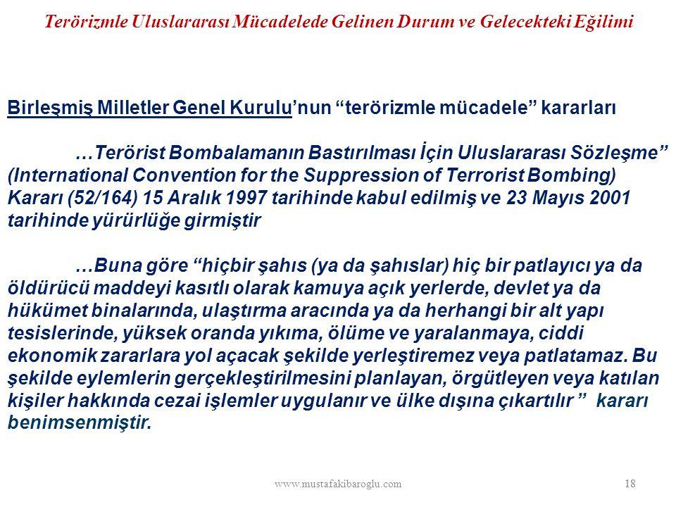 Terörizmle Uluslararası Mücadelede Gelinen Durum ve Gelecekteki Eğilimi Birleşmiş Milletler Genel Kurulu'nun terörizmle mücadele kararları …Terörist Bombalamanın Bastırılması İçin Uluslararası Sözleşme (International Convention for the Suppression of Terrorist Bombing) Kararı (52/164) 15 Aralık 1997 tarihinde kabul edilmiş ve 23 Mayıs 2001 tarihinde yürürlüğe girmiştir …Buna göre hiçbir şahıs (ya da şahıslar) hiç bir patlayıcı ya da öldürücü maddeyi kasıtlı olarak kamuya açık yerlerde, devlet ya da hükümet binalarında, ulaştırma aracında ya da herhangi bir alt yapı tesislerinde, yüksek oranda yıkıma, ölüme ve yaralanmaya, ciddi ekonomik zararlara yol açacak şekilde yerleştiremez veya patlatamaz.