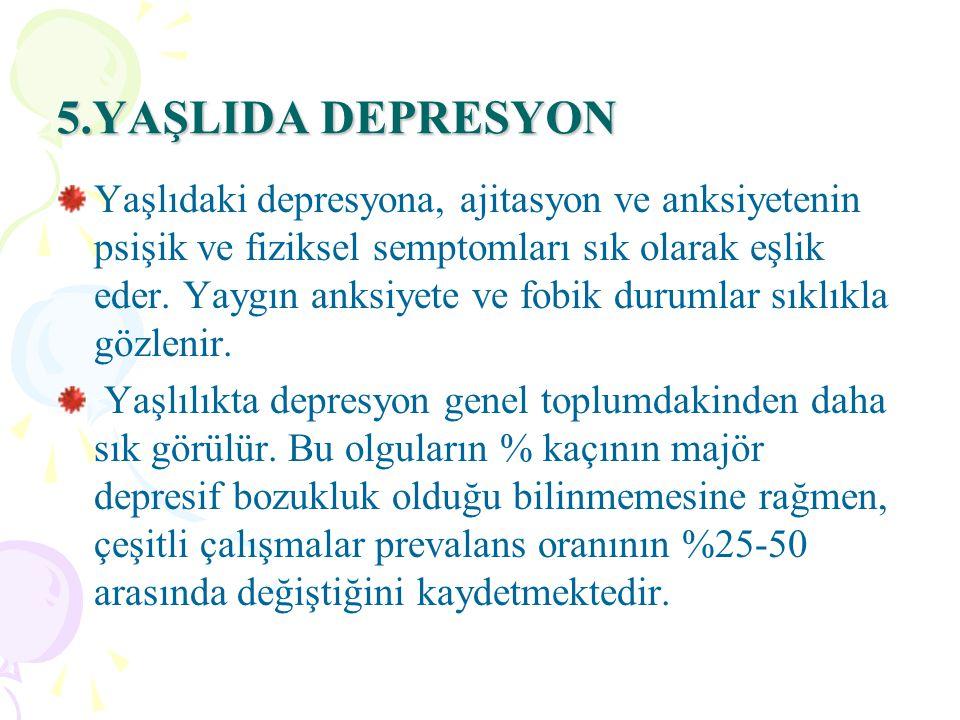 5.YAŞLIDA DEPRESYON Yaşlıdaki depresyona, ajitasyon ve anksiyetenin psişik ve fiziksel semptomları sık olarak eşlik eder.