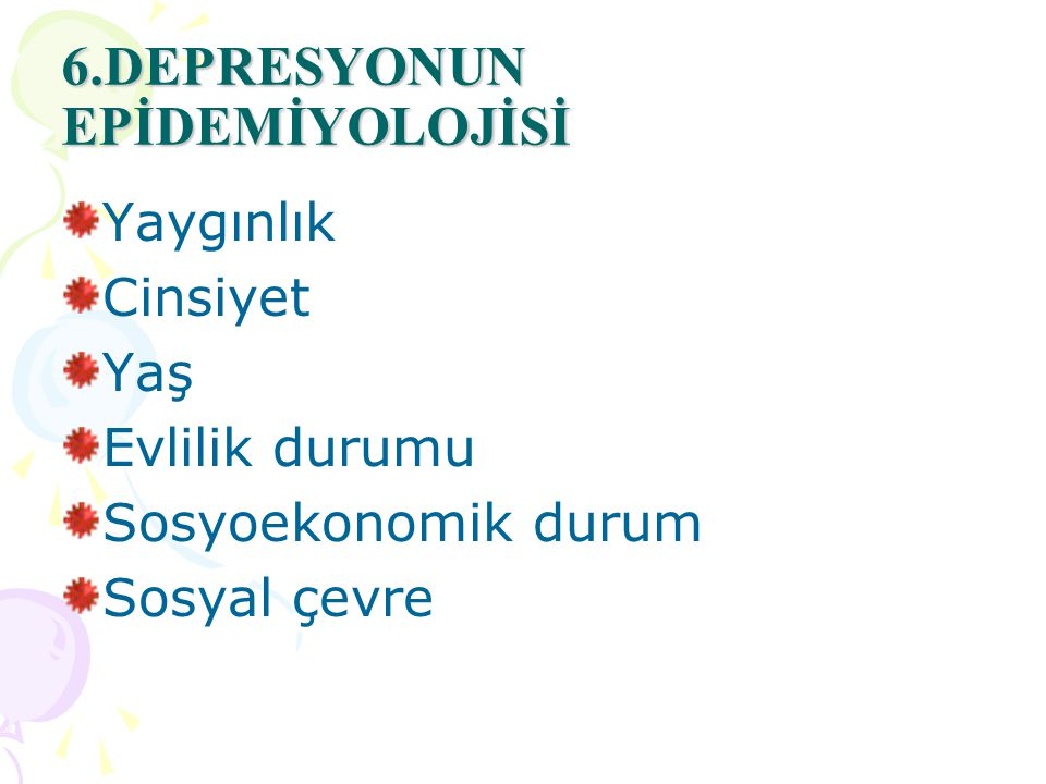 6.DEPRESYONUN EPİDEMİYOLOJİSİ Yaygınlık Cinsiyet Yaş Evlilik durumu Sosyoekonomik durum Sosyal çevre