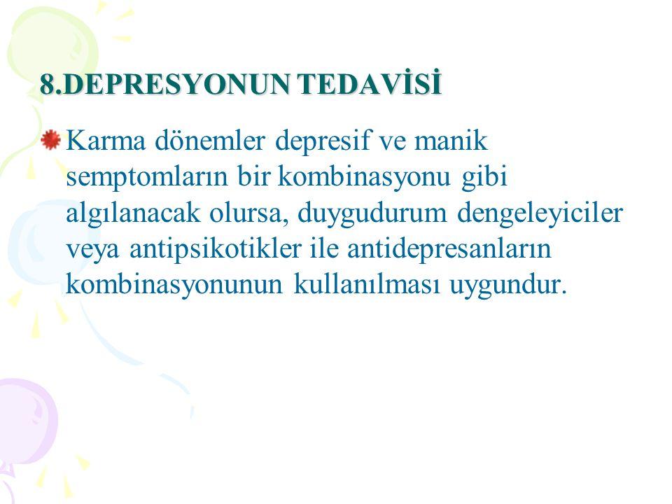 8.DEPRESYONUN TEDAVİSİ Karma dönemler depresif ve manik semptomların bir kombinasyonu gibi algılanacak olursa, duygudurum dengeleyiciler veya antipsikotikler ile antidepresanların kombinasyonunun kullanılması uygundur.