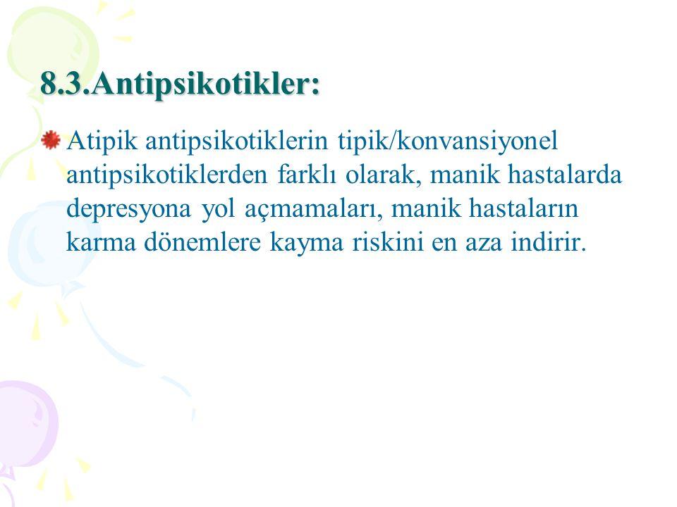 8.3.Antipsikotikler: Atipik antipsikotiklerin tipik/konvansiyonel antipsikotiklerden farklı olarak, manik hastalarda depresyona yol açmamaları, manik hastaların karma dönemlere kayma riskini en aza indirir.