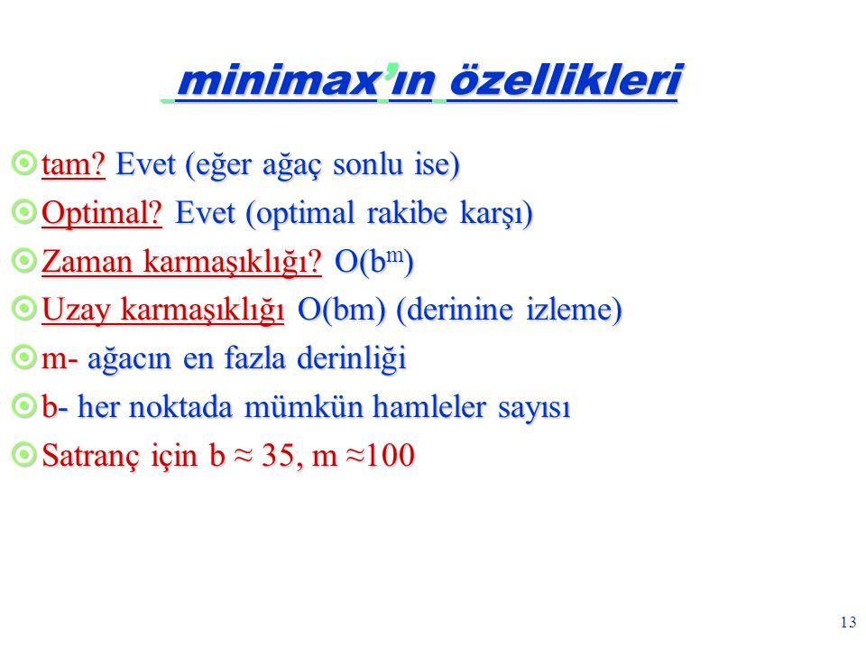 13 minimax'ın özellikleri minimax'ın özellikleri  tam? Evet (eğer ağaç sonlu ise)  Optimal? Evet (optimal rakibe karşı)  Zaman karmaşıklığı? O(b m