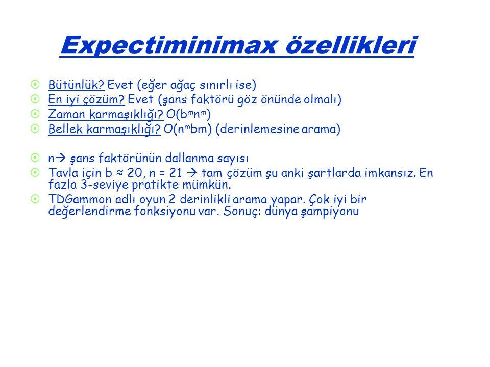 Expectiminimax özellikleri   Bütünlük? Evet (eğer ağaç sınırlı ise)   En iyi çözüm? Evet (şans faktörü göz önünde olmalı)   Zaman karmaşıklığı?