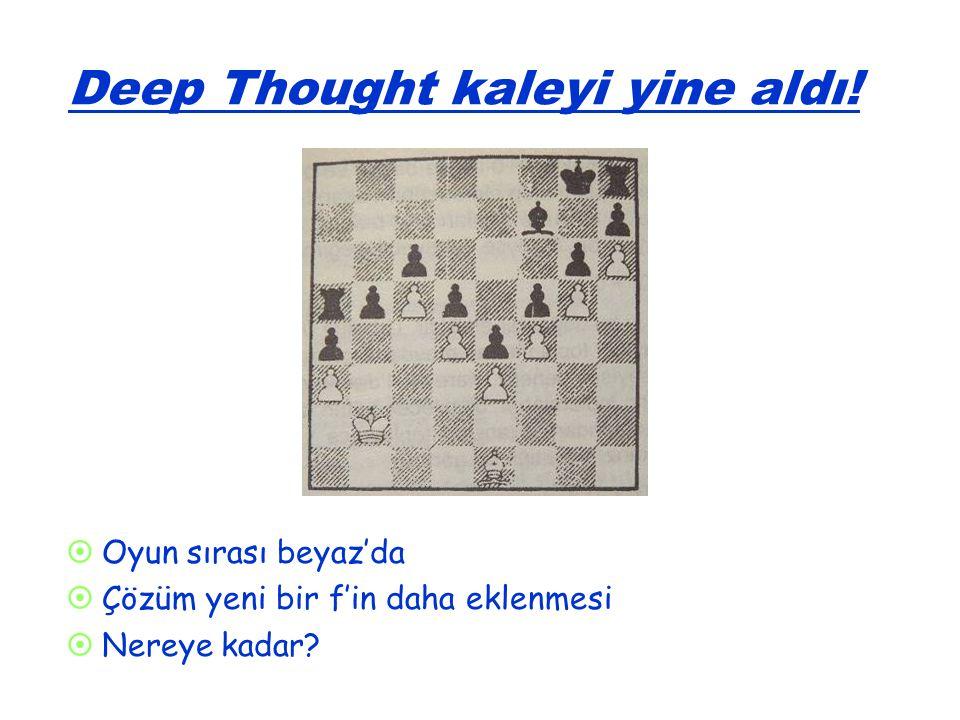 Deep Thought kaleyi yine aldı!   Oyun sırası beyaz'da   Çözüm yeni bir f'in daha eklenmesi   Nereye kadar?