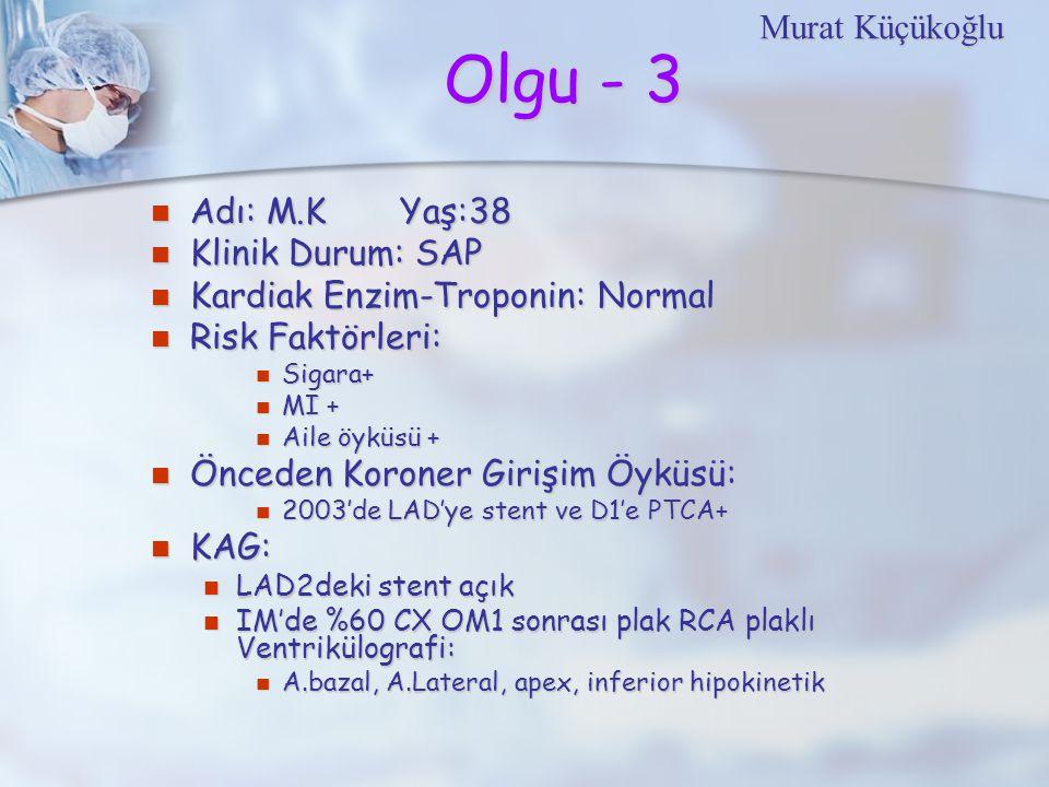 Olgu - 3 Adı: M.K Yaş:38 Adı: M.K Yaş:38 Klinik Durum: SAP Klinik Durum: SAP Kardiak Enzim-Troponin: Normal Kardiak Enzim-Troponin: Normal Risk Faktörleri: Risk Faktörleri: Sigara+ Sigara+ MI + MI + Aile öyküsü + Aile öyküsü + Önceden Koroner Girişim Öyküsü: Önceden Koroner Girişim Öyküsü: 2003'de LAD'ye stent ve D1'e PTCA+ 2003'de LAD'ye stent ve D1'e PTCA+ KAG: KAG: LAD2deki stent açık LAD2deki stent açık IM'de %60 CX OM1 sonrası plak RCA plaklı Ventrikülografi: IM'de %60 CX OM1 sonrası plak RCA plaklı Ventrikülografi: A.bazal, A.Lateral, apex, inferior hipokinetik A.bazal, A.Lateral, apex, inferior hipokinetik Murat Küçükoğlu