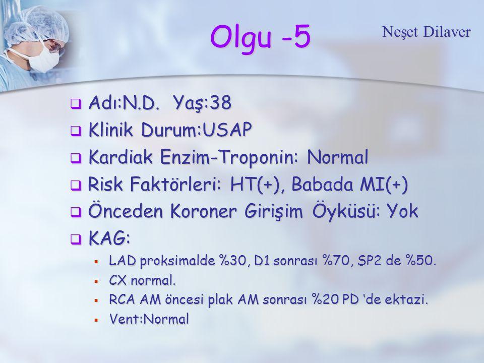 Olgu -5  Adı:N.D. Yaş:38  Klinik Durum:USAP  Kardiak Enzim-Troponin: Normal  Risk Faktörleri: HT(+), Babada MI(+)  Önceden Koroner Girişim Öyküsü