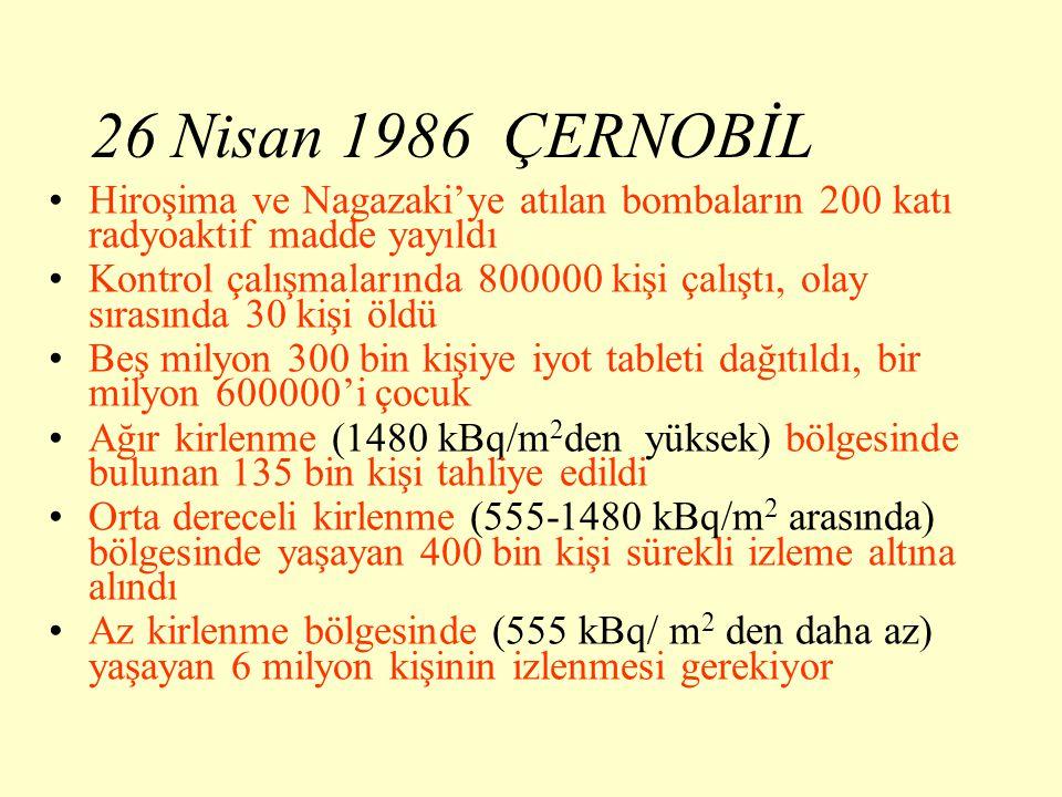 26 Nisan 1986 ÇERNOBİL Hiroşima ve Nagazaki'ye atılan bombaların 200 katı radyoaktif madde yayıldı Kontrol çalışmalarında 800000 kişi çalıştı, olay sırasında 30 kişi öldü Beş milyon 300 bin kişiye iyot tableti dağıtıldı, bir milyon 600000'i çocuk Ağır kirlenme (1480 kBq/m 2 den yüksek) bölgesinde bulunan 135 bin kişi tahliye edildi Orta dereceli kirlenme (555-1480 kBq/m 2 arasında) bölgesinde yaşayan 400 bin kişi sürekli izleme altına alındı Az kirlenme bölgesinde (555 kBq/ m 2 den daha az) yaşayan 6 milyon kişinin izlenmesi gerekiyor