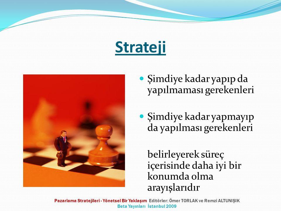 Strateji Şimdiye kadar yapıp da yapılmaması gerekenleri Şimdiye kadar yapmayıp da yapılması gerekenleri belirleyerek süreç içerisinde daha iyi bir konumda olma arayışlarıdır Pazarlama Stratejileri - Yönetsel Bir Yaklaşım Editörler: Ömer TORLAK ve Remzi ALTUNIŞIK Beta Yayınları İstanbul 2009