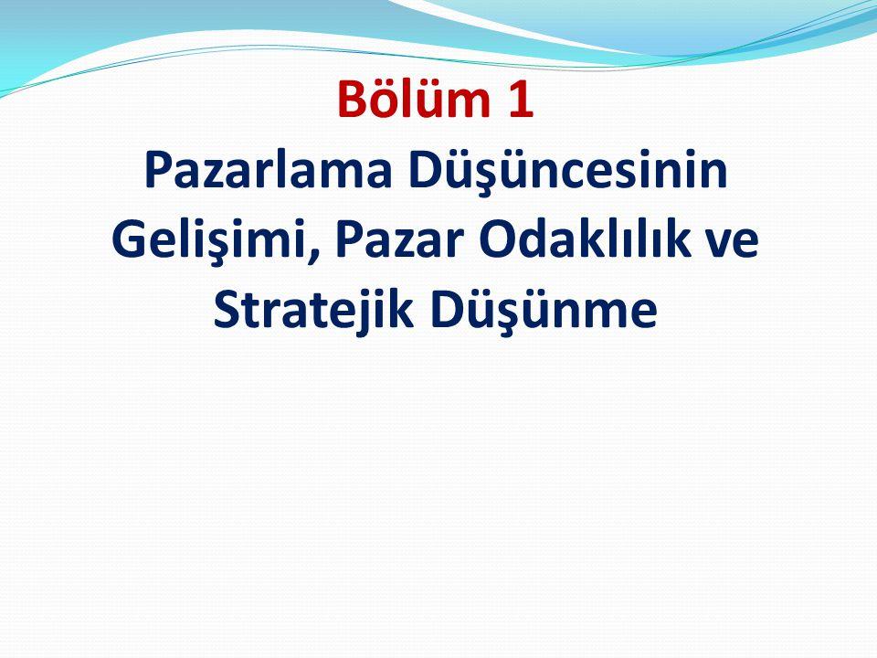 Bölüm 1 Pazarlama Düşüncesinin Gelişimi, Pazar Odaklılık ve Stratejik Düşünme