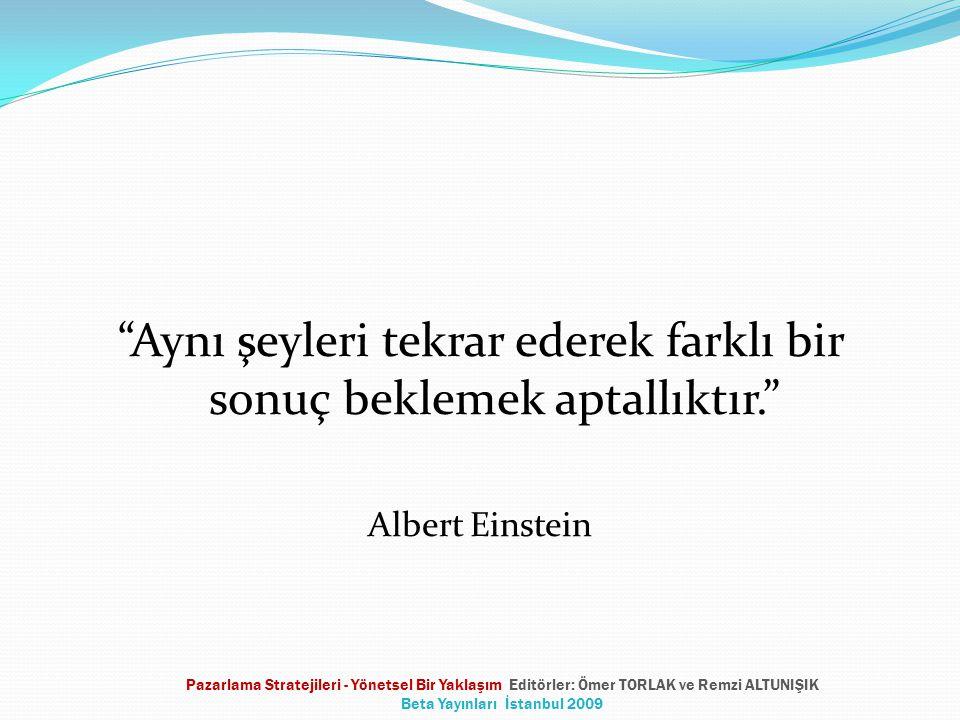 Aynı şeyleri tekrar ederek farklı bir sonuç beklemek aptallıktır. Albert Einstein Pazarlama Stratejileri - Yönetsel Bir Yaklaşım Editörler: Ömer TORLAK ve Remzi ALTUNIŞIK Beta Yayınları İstanbul 2009
