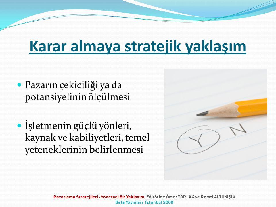 Karar almaya stratejik yaklaşım Pazarın çekiciliği ya da potansiyelinin ölçülmesi İşletmenin güçlü yönleri, kaynak ve kabiliyetleri, temel yeteneklerinin belirlenmesi Pazarlama Stratejileri - Yönetsel Bir Yaklaşım Editörler: Ömer TORLAK ve Remzi ALTUNIŞIK Beta Yayınları İstanbul 2009