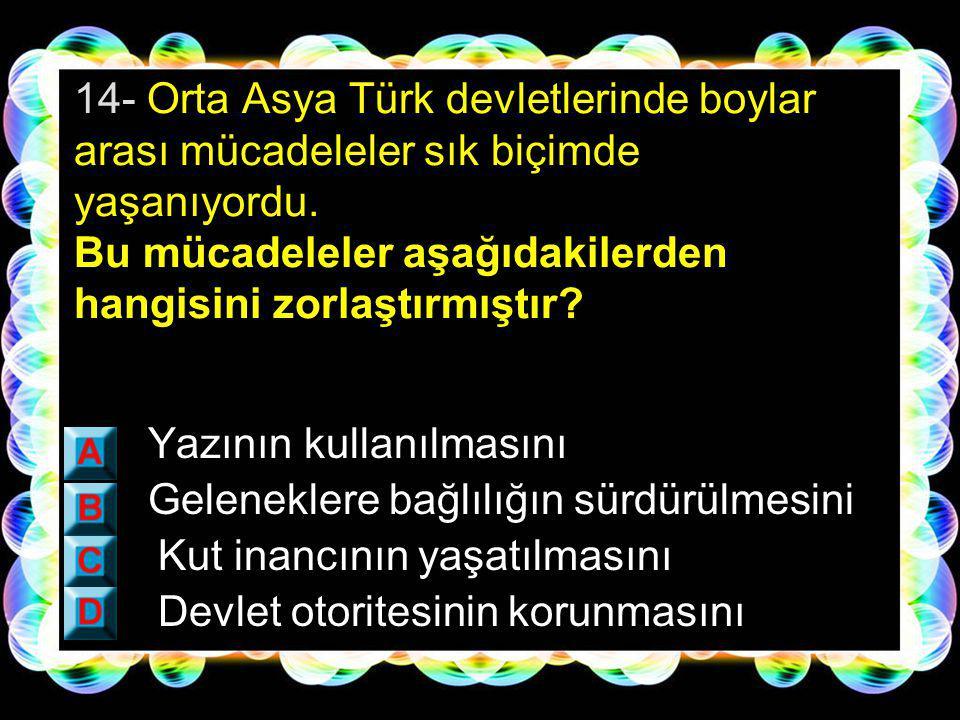 13- İslam öncesi dönemde Orta Asya'da kurulan Türk devletlerinde hükümdarların yetkileri sınırsız değildi.