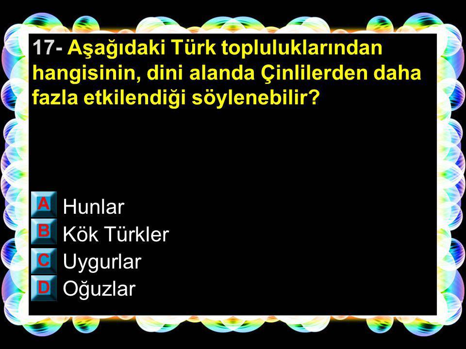 16- Orta Asya'da yaşayan Türkler yabancı bir devletin esareti altına girmektense başka bir bölgeye göç etmeyi tercih etmişlerdir.