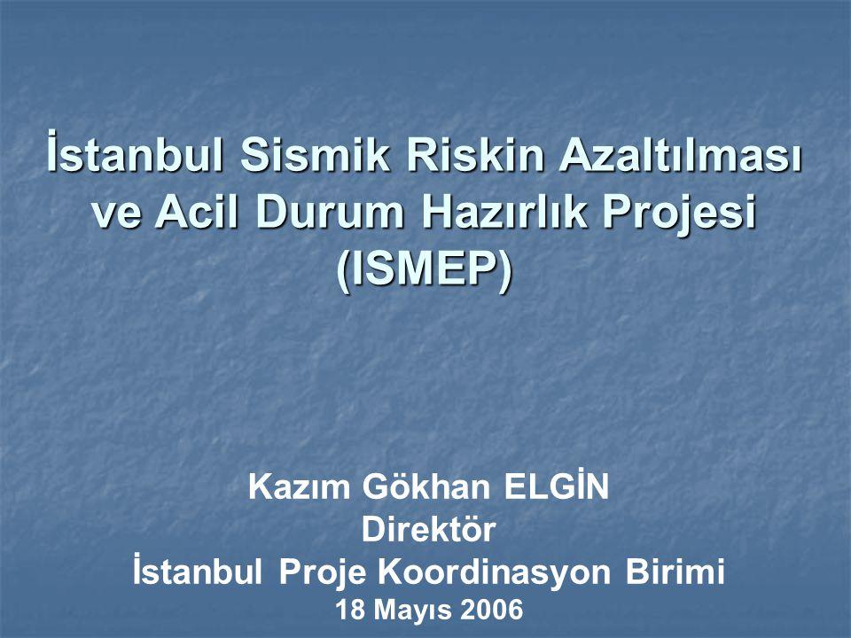 İstanbul Sismik Riskin Azaltılması ve Acil Durum Hazırlık Projesi (ISMEP) Kazım Gökhan ELGİN Direktör İstanbul Proje Koordinasyon Birimi 18 Mayıs 2006