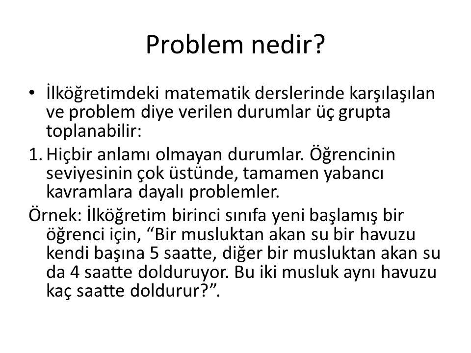 Problem nedir? İlköğretimdeki matematik derslerinde karşılaşılan ve problem diye verilen durumlar üç grupta toplanabilir: 1.Hiçbir anlamı olmayan duru