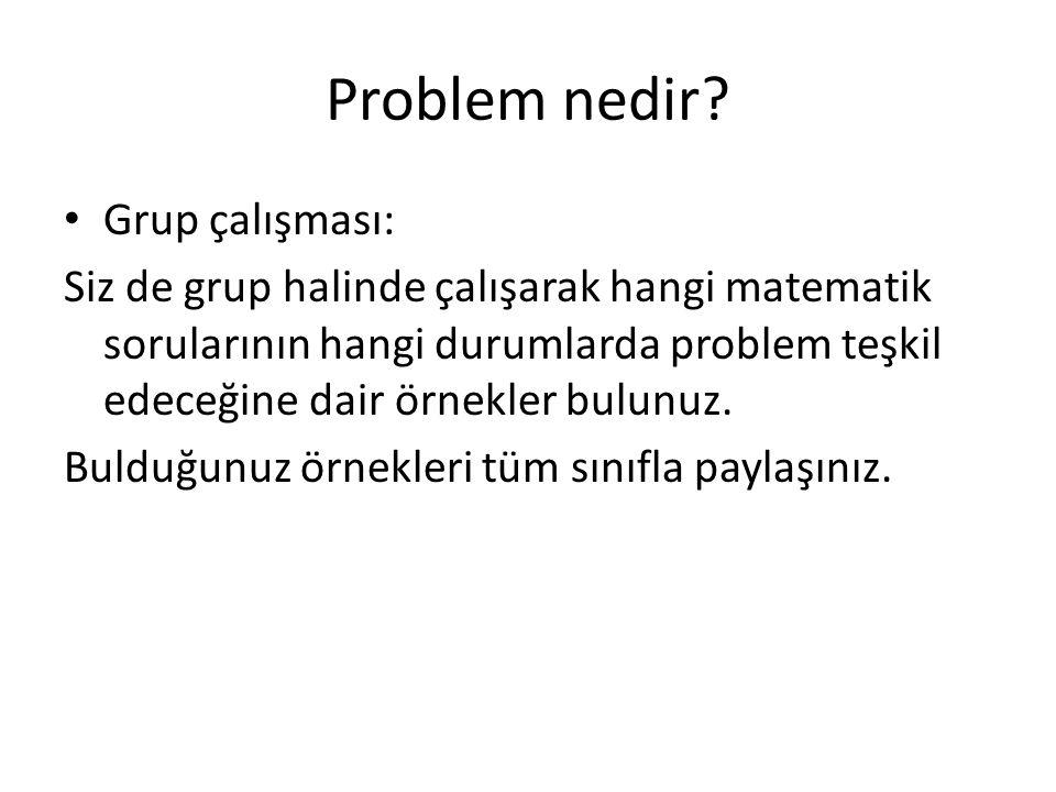 Problem nedir? Grup çalışması: Siz de grup halinde çalışarak hangi matematik sorularının hangi durumlarda problem teşkil edeceğine dair örnekler bulun