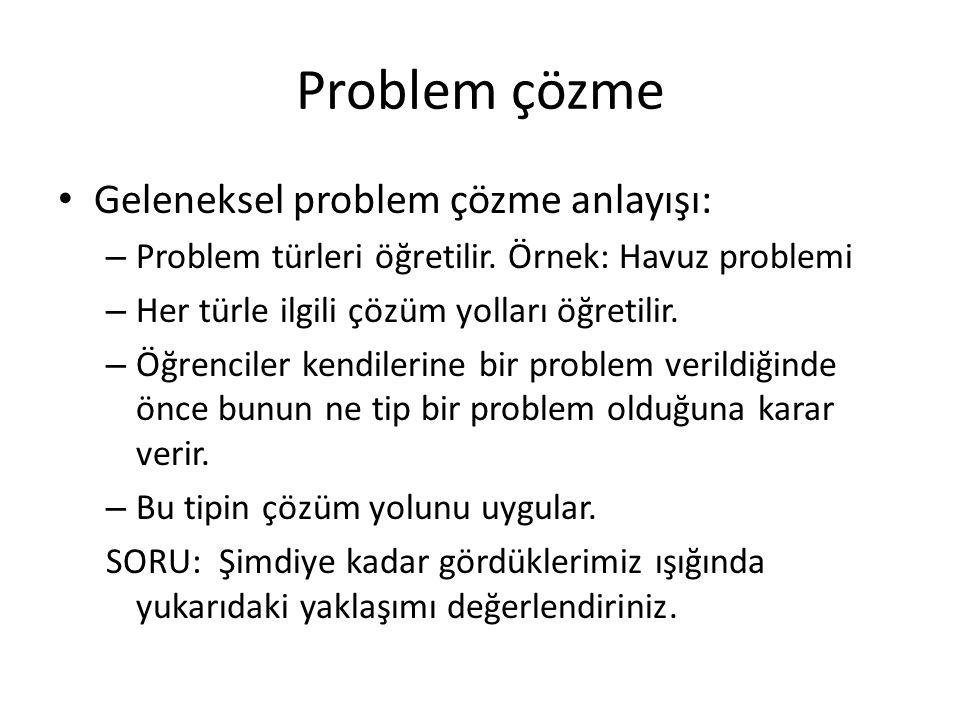 Problem çözme Geleneksel problem çözme anlayışı: – Problem türleri öğretilir. Örnek: Havuz problemi – Her türle ilgili çözüm yolları öğretilir. – Öğre
