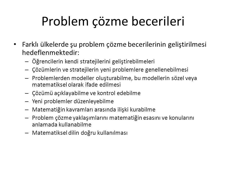 Problem çözme becerileri Farklı ülkelerde şu problem çözme becerilerinin geliştirilmesi hedeflenmektedir: – Öğrencilerin kendi stratejilerini geliştirebilmeleri – Çözümlerin ve stratejilerin yeni problemlere genellenebilmesi – Problemlerden modeller oluşturabilme, bu modellerin sözel veya matematiksel olarak ifade edilmesi – Çözümü açıklayabilme ve kontrol edebilme – Yeni problemler düzenleyebilme – Matematiğin kavramları arasında ilişki kurabilme – Problem çözme yaklaşımlarını matematiğin esasını ve konularını anlamada kullanabilme – Matematiksel dilin doğru kullanılması