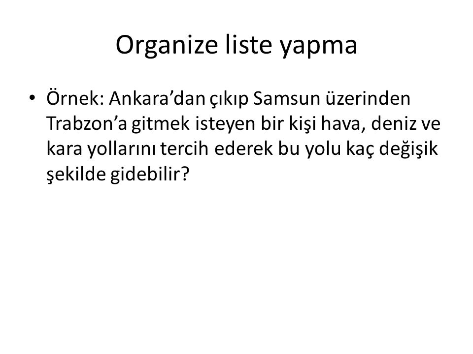 Organize liste yapma Örnek: Ankara'dan çıkıp Samsun üzerinden Trabzon'a gitmek isteyen bir kişi hava, deniz ve kara yollarını tercih ederek bu yolu kaç değişik şekilde gidebilir?