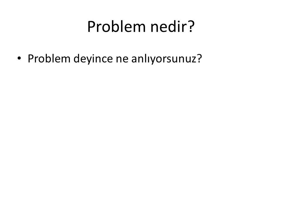 Problem nedir? Problem deyince ne anlıyorsunuz?