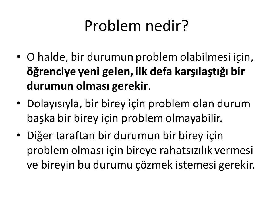 Problem nedir? O halde, bir durumun problem olabilmesi için, öğrenciye yeni gelen, ilk defa karşılaştığı bir durumun olması gerekir. Dolayısıyla, bir