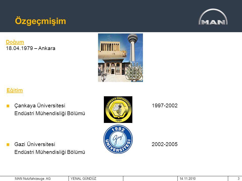 MAN Nutzfahrzeuge AGYENAL GÜNDÜZ14.11.20103 Özgeçmişim Eğitim Çankaya Üniversitesi 1997-2002 Endüstri Mühendisliği Bölümü Gazi Üniversitesi 2002-2005
