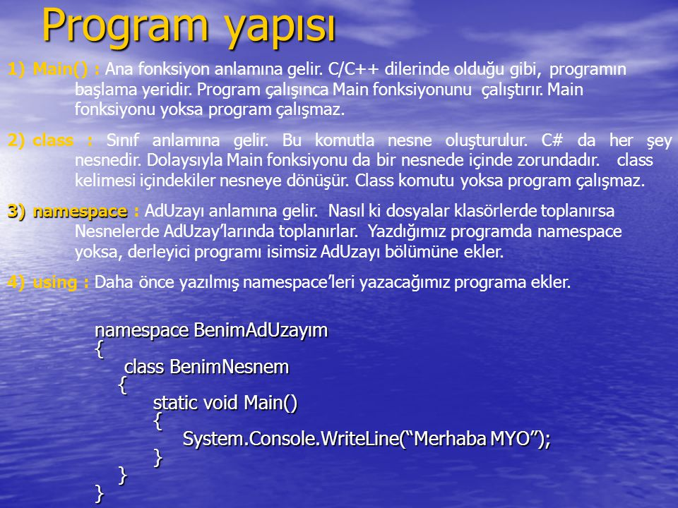 Program yapısı namespace BenimAdUzayım { class BenimNesnem class BenimNesnem { static void Main() static void Main() { System.Console.WriteLine( Merhaba MYO ); System.Console.WriteLine( Merhaba MYO ); } }} 1)Main() : Ana fonksiyon anlamına gelir.