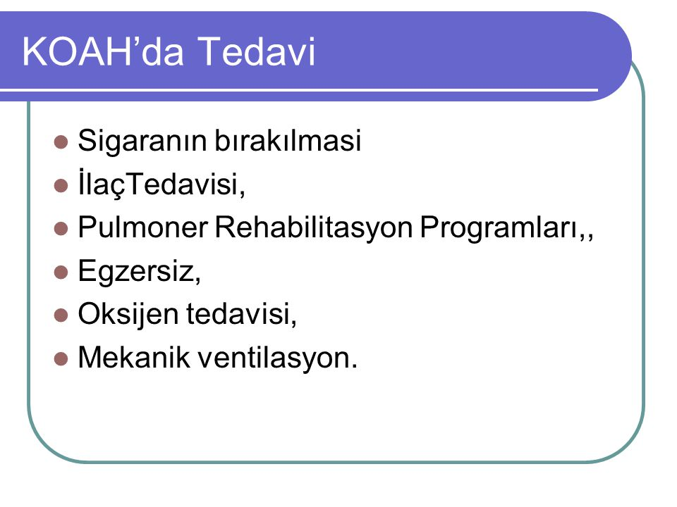 KOAH'da Tedavi Sigaranın bırakılmasi İlaçTedavisi, Pulmoner Rehabilitasyon Programları,, Egzersiz, Oksijen tedavisi, Mekanik ventilasyon.