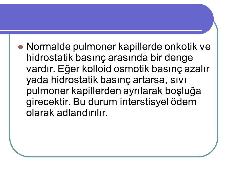 Normalde pulmoner kapillerde onkotik ve hidrostatik basınç arasında bir denge vardır. Eğer kolloid osmotik basınç azalır yada hidrostatik basınç artar