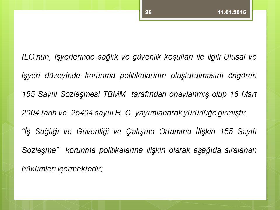 11.01.201525 ILO'nun, İşyerlerinde sağlık ve güvenlik koşulları ile ilgili Ulusal ve işyeri düzeyinde korunma politikalarının oluşturulmasını öngören 155 Sayılı Sözleşmesi TBMM tarafından onaylanmış olup 16 Mart 2004 tarih ve 25404 sayılı R.