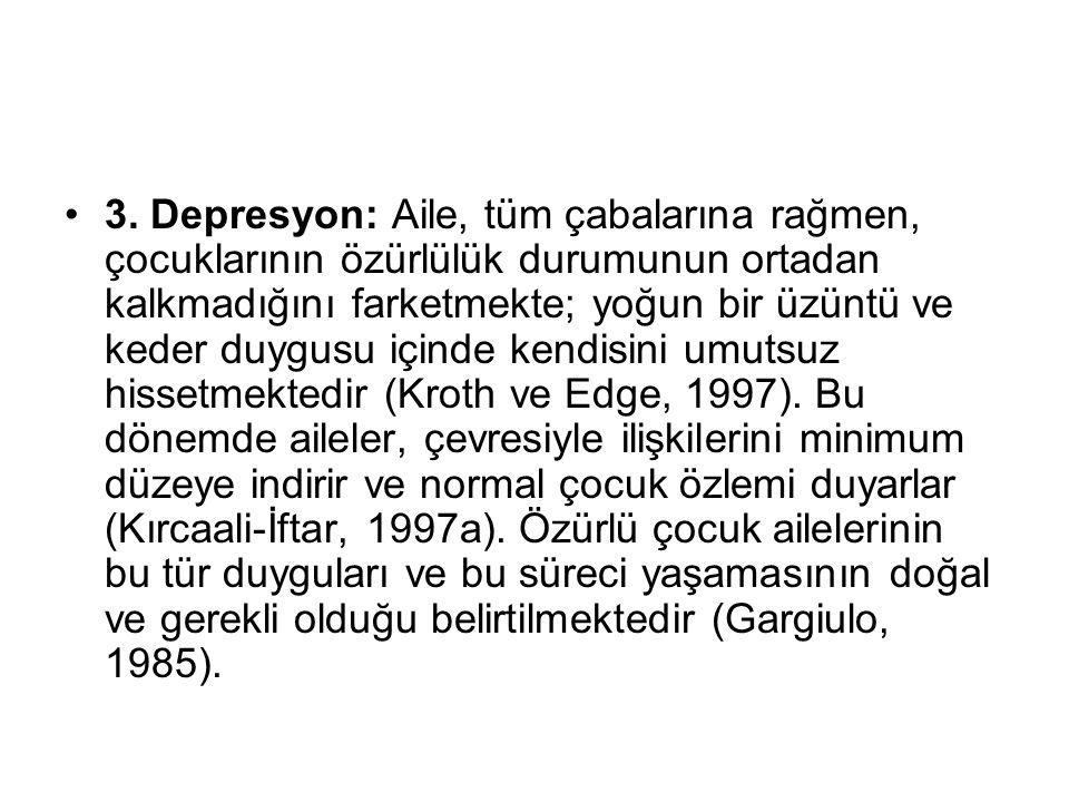 3. Depresyon: Aile, tüm çabalarına rağmen, çocuklarının özürlülük durumunun ortadan kalkmadığını farketmekte; yoğun bir üzüntü ve keder duygusu içinde