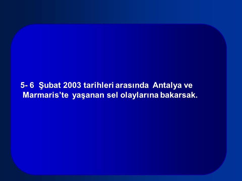 5- 6 Şubat 2003 tarihleri arasında Antalya ve Marmaris'te yaşanan sel olaylarına bakarsak.