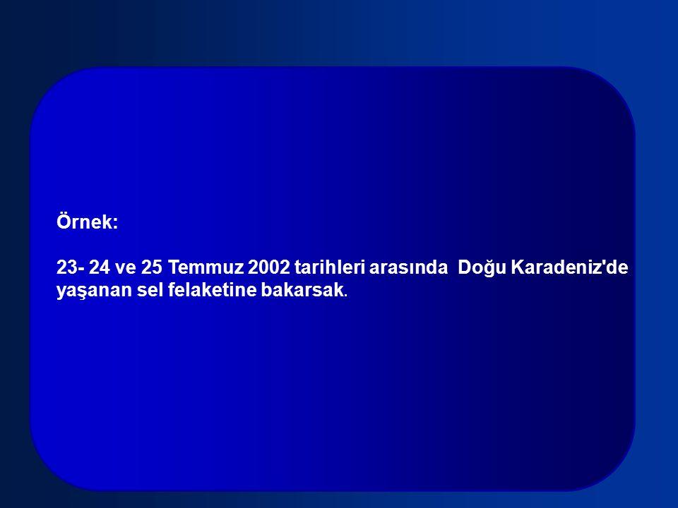 Örnek: 23- 24 ve 25 Temmuz 2002 tarihleri arasında Doğu Karadeniz'de yaşanan sel felaketine bakarsak.