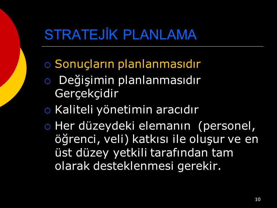 10 STRATEJİK PLANLAMA  Sonuçların planlanmasıdır  Değişimin planlanmasıdır Gerçekçidir  Kaliteli yönetimin aracıdır  Her düzeydeki elemanın (personel, öğrenci, veli) katkısı ile oluşur ve en üst düzey yetkili tarafından tam olarak desteklenmesi gerekir.