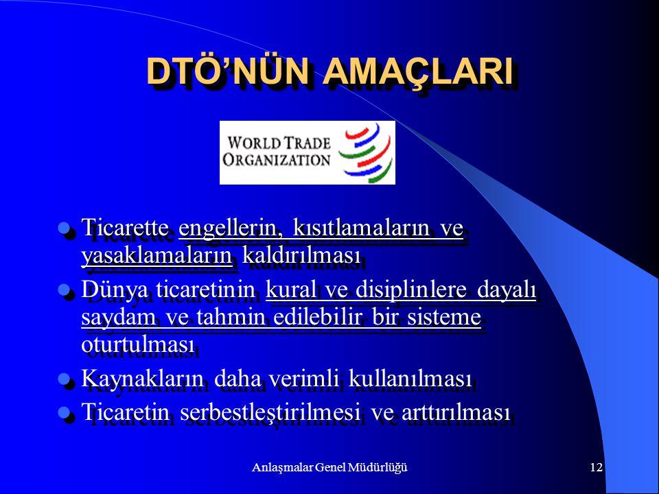 Anlaşmalar Genel Müdürlüğü12 DTÖ'NÜN AMAÇLARI Ticarette engellerin, kısıtlamaların ve yasaklamaların kaldırılması Ticarette engellerin, kısıtlamaların