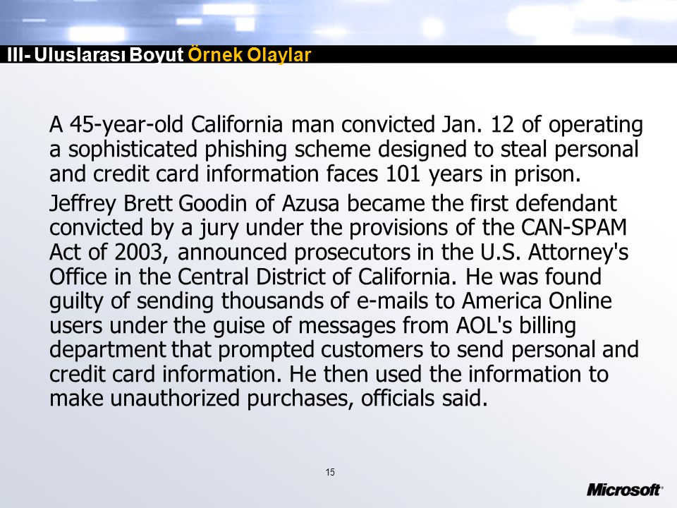 15 III- Uluslarası Boyut Örnek Olaylar A 45-year-old California man convicted Jan. 12 of operating a sophisticated phishing scheme designed to steal p