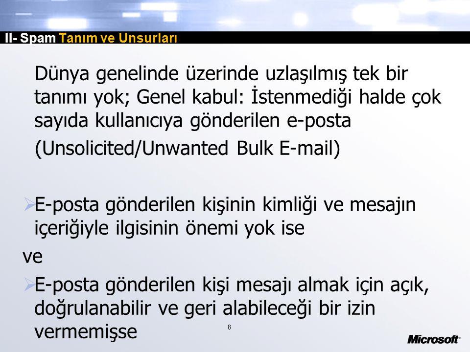 8 II- Spam Tanım ve Unsurları Dünya genelinde üzerinde uzlaşılmış tek bir tanımı yok; Genel kabul: İstenmediği halde çok sayıda kullanıcıya gönderilen e-posta (Unsolicited/Unwanted Bulk E-mail)  E-posta gönderilen kişinin kimliği ve mesajın içeriğiyle ilgisinin önemi yok ise ve  E-posta gönderilen kişi mesajı almak için açık, doğrulanabilir ve geri alabileceği bir izin vermemişse