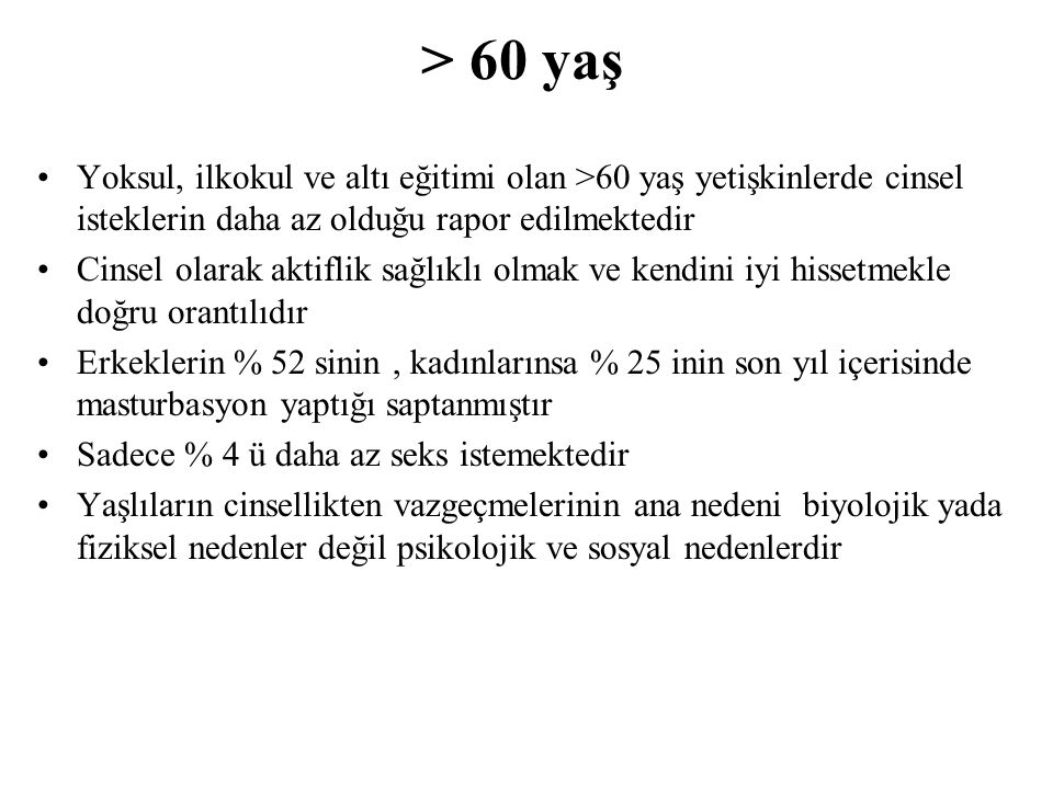 > 60 yaş Yoksul, ilkokul ve altı eğitimi olan >60 yaş yetişkinlerde cinsel isteklerin daha az olduğu rapor edilmektedir Cinsel olarak aktiflik sağlıkl