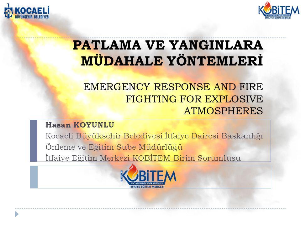 PATLAMA VE YANGINLARA MÜDAHALE YÖNTEMLERİ EMERGENCY RESPONSE AND FIRE FIGHTING FOR EXPLOSIVE ATMOSPHERES Hasan KOYUNLU Kocaeli Büyükşehir Belediyesi İ