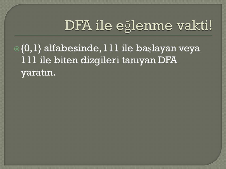  {0,1} alfabesinde, 111 ile ba ş layan veya 111 ile biten dizgileri tanıyan DFA yaratın.