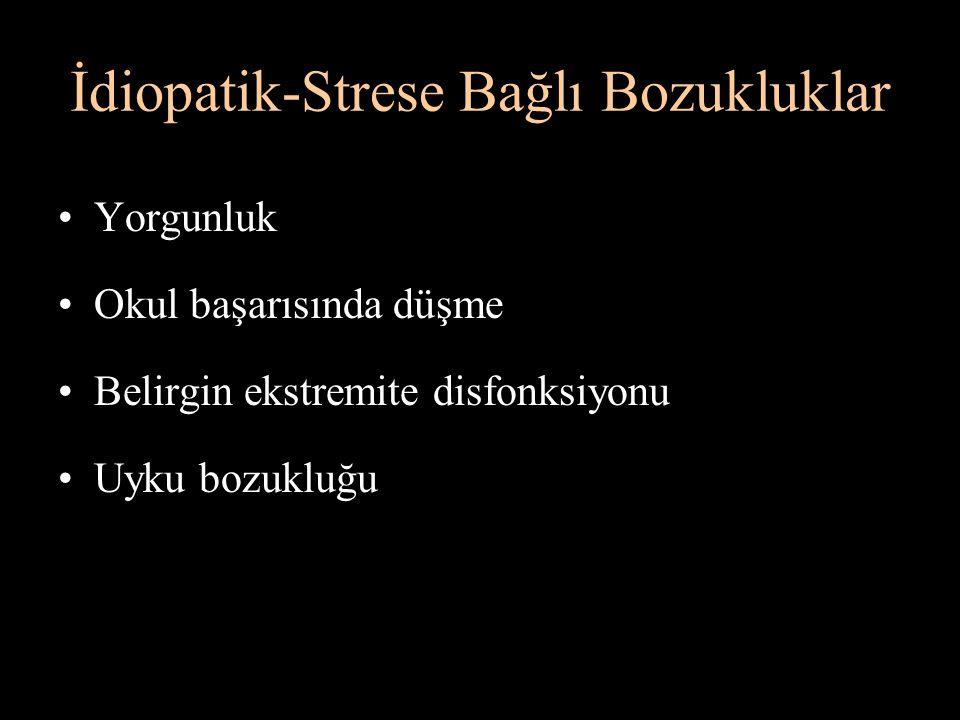 İdiopatik-Strese Bağlı Bozukluklar Yorgunluk Okul başarısında düşme Belirgin ekstremite disfonksiyonu Uyku bozukluğu