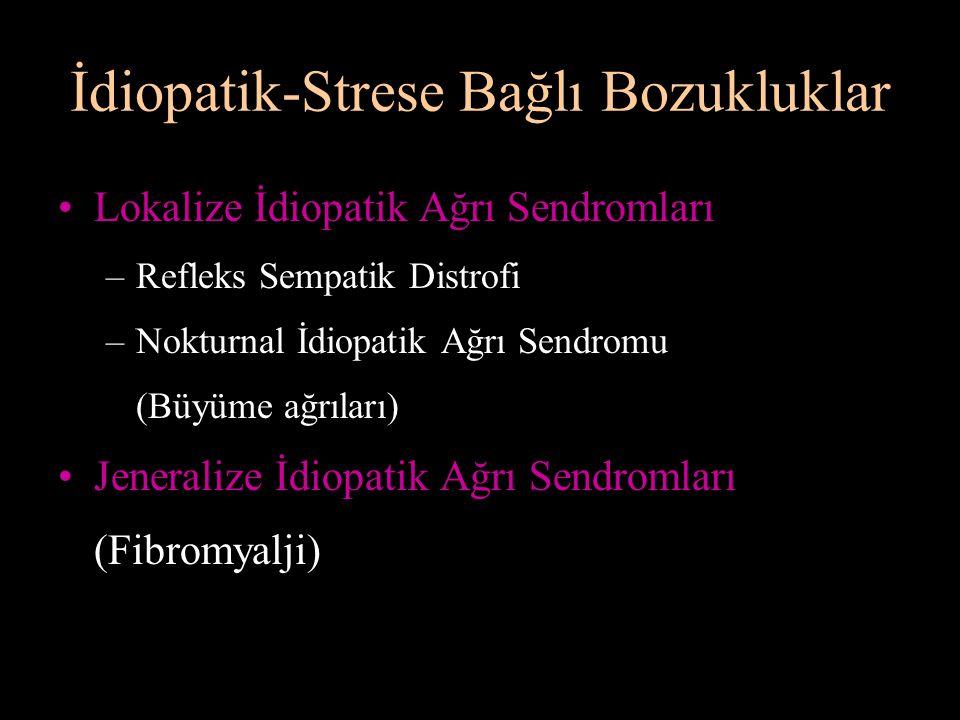 İdiopatik-Strese Bağlı Bozukluklar Lokalize İdiopatik Ağrı Sendromları –Refleks Sempatik Distrofi –Nokturnal İdiopatik Ağrı Sendromu (Büyüme ağrıları)