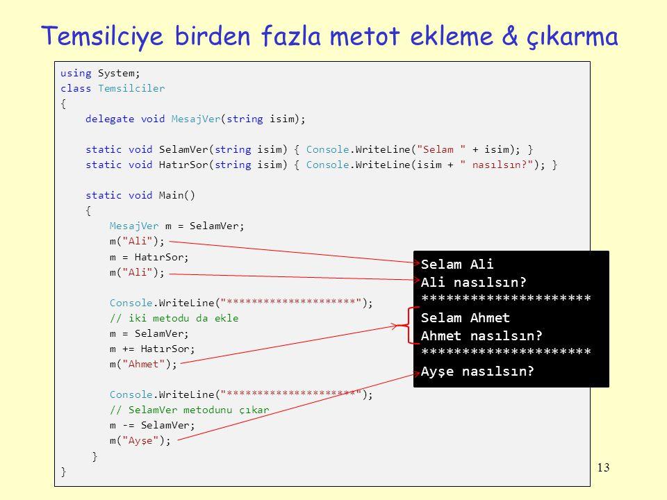 Temsilciye birden fazla metot ekleme & çıkarma using System; class Temsilciler { delegate void MesajVer(string isim); static void SelamVer(string isim) { Console.WriteLine( Selam + isim); } static void HatırSor(string isim) { Console.WriteLine(isim + nasılsın? ); } static void Main() { MesajVer m = SelamVer; m( Ali ); m = HatırSor; m( Ali ); Console.WriteLine( ********************* ); // iki metodu da ekle m = SelamVer; m += HatırSor; m( Ahmet ); Console.WriteLine( ********************* ); // SelamVer metodunu çıkar m -= SelamVer; m( Ayşe ); } Selam Ali Ali nasılsın.
