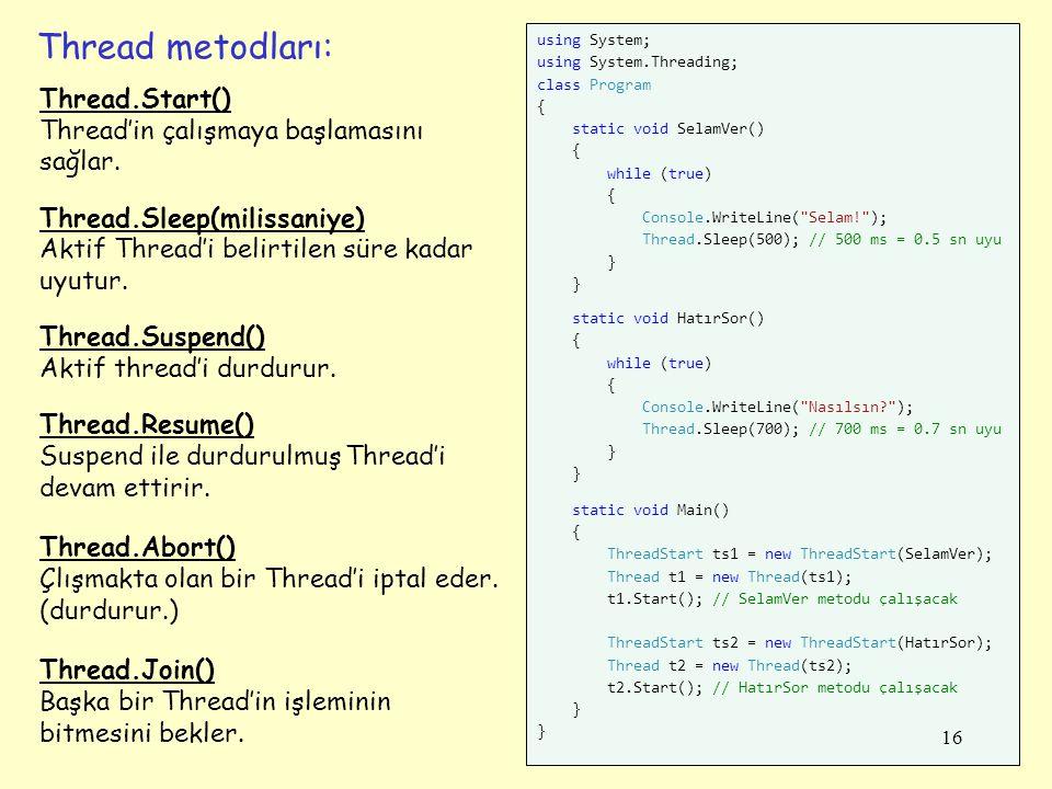 Thread metodları: using System; using System.Threading; class Program { static void SelamVer() { while (true) { Console.WriteLine( Selam! ); Thread.Sleep(500); // 500 ms = 0.5 sn uyu } static void HatırSor() { while (true) { Console.WriteLine( Nasılsın? ); Thread.Sleep(700); // 700 ms = 0.7 sn uyu } static void Main() { ThreadStart ts1 = new ThreadStart(SelamVer); Thread t1 = new Thread(ts1); t1.Start(); // SelamVer metodu çalışacak ThreadStart ts2 = new ThreadStart(HatırSor); Thread t2 = new Thread(ts2); t2.Start(); // HatırSor metodu çalışacak } Thread.Start() Thread'in çalışmaya başlamasını sağlar.