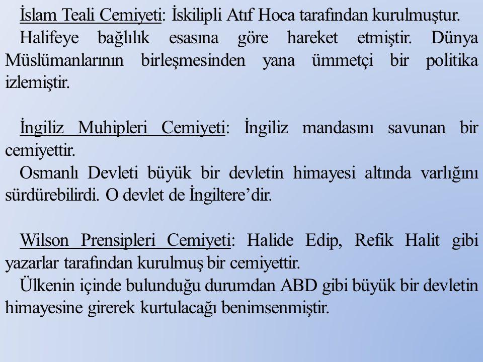 İslam Teali Cemiyeti: İskilipli Atıf Hoca tarafından kurulmuştur. Halifeye bağlılık esasına göre hareket etmiştir. Dünya Müslümanlarının birleşmesinde